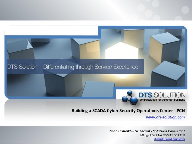 Building a SCADA Cyber Security Operations Center - PCN www.dts-solution.com Shah H Sheikh – Sr. Security Solutions Consul...