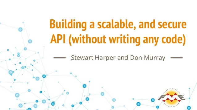 Building a scalable, and secure API (without writing any code) Stewart Harper and Don Murray