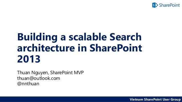 Building a scalable Search architecture in SharePoint 2013 Thuan Nguyen, SharePoint MVP thuan@outlook.com @nnthuan Vietnam...