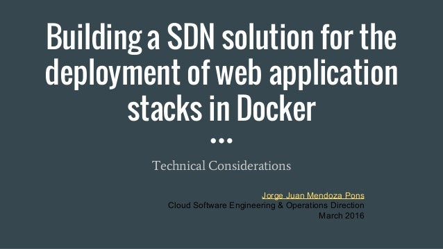 Building a SDN solution for the deployment of web application stacks in Docker Technical Considerations Jorge Juan Mendoza...