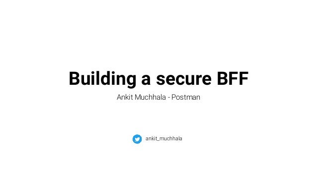 Building a secure BFF Ankit Muchhala - Postman ankit_muchhala