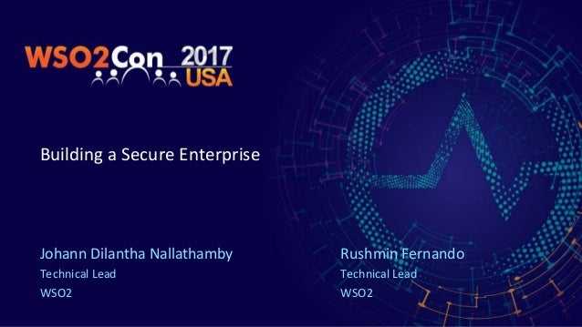Building a Secure Enterprise Johann Dilantha Nallathamby Technical Lead WSO2 Rushmin Fernando Technical Lead WSO2