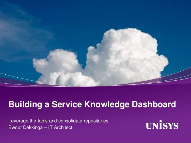 Building a Service Knowledge DashboardLeverage the tools and consolidate repositoriesEwout Dekkinga – IT Architect