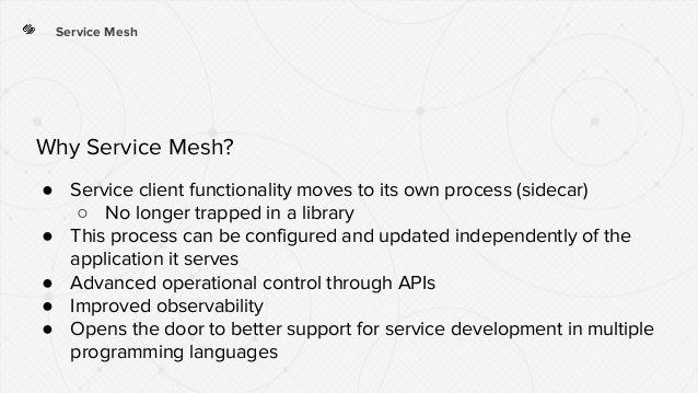 Service Mesh ● Service client functionality moves to its own process (sidecar) ○ No longer trapped in a library ● This pro...