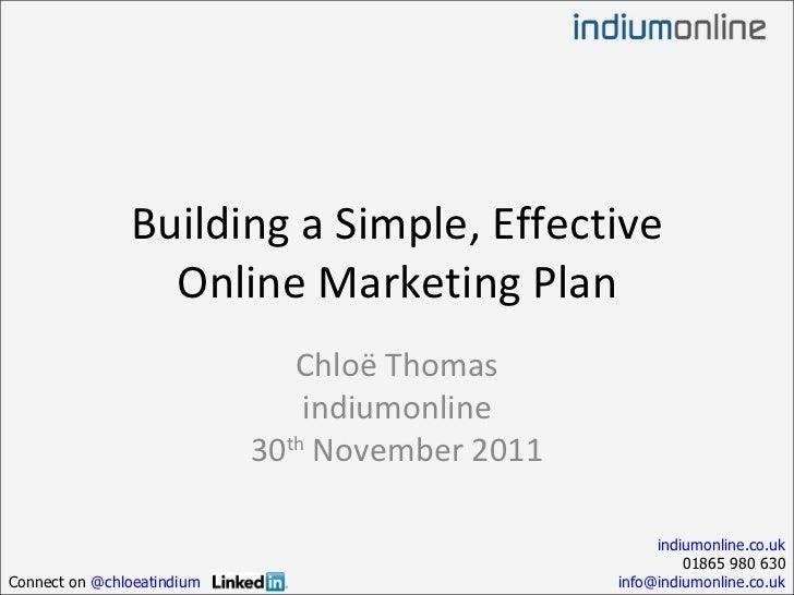 Building a Simple, Effective Online Marketing Plan Chloë Thomas indiumonline 30 th  November 2011 indiumonline.co.uk 01865...