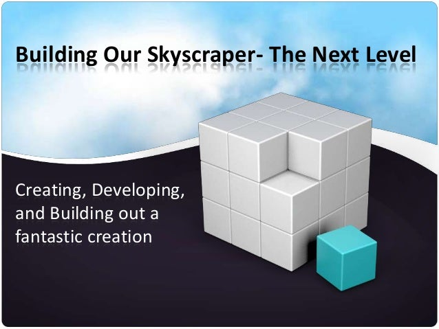Building Our Skyscraper- The Next Level  Creating, Developing, and Building out a fantastic creation