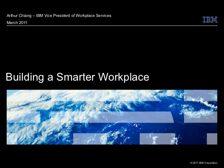 Building a Smarter Workplace  Arthur Chiang – IBM Vice President of Workplace Services March 2011