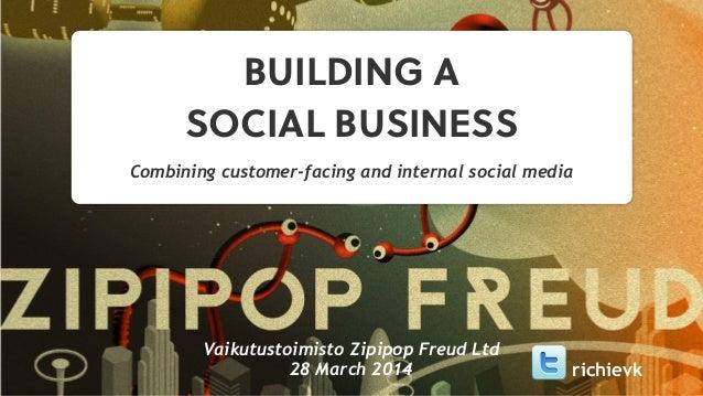 BUILDING A SOCIAL BUSINESS Combining customer-facing and internal social media Vaikutustoimisto Zipipop Freud Ltd 28 March...