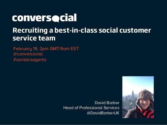 Recruiting a best-in-class social customer service team February 19, 2pm GMT/9am EST @conversocial #socialcsagents  David ...