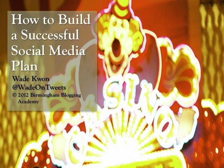 How to Builda SuccessfulSocial MediaPlanWade Kwon@WadeOnTweets© 2012 Birmingham Blogging  Academy