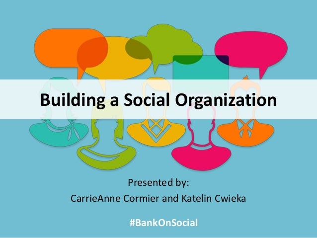 Building a Social Organization Presented by: CarrieAnne Cormier and Katelin Cwieka #BankOnSocial