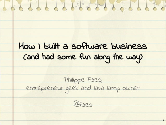 How I built a software business (and had some fun along the way) Philippe Faes, entrepreneur geek and lava lamp owner @fae...