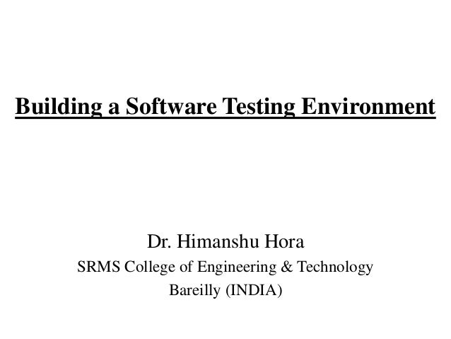 Building a Software Testing Environment  Dr. Himanshu Hora SRMS College of Engineering & Technology Bareilly (INDIA)