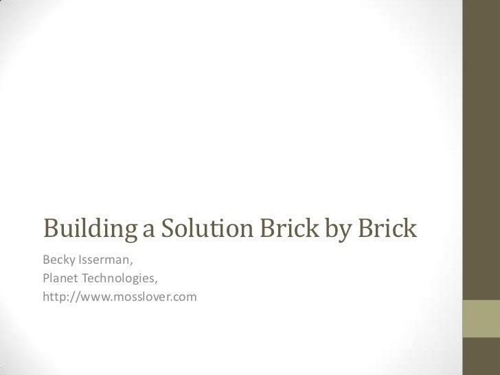 Building a Solution Brick by Brick<br />Becky Isserman,<br />Planet Technologies,<br />http://www.mosslover.com<br />