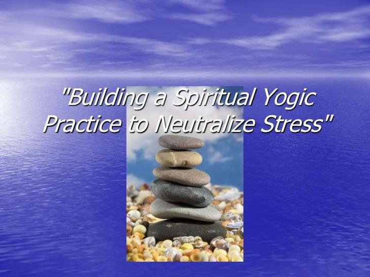 """Building a Spiritual Yogic Practice to Neutralize Stress""<br />"