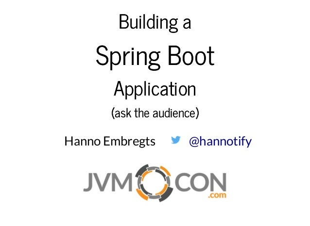 Building aBuilding a Spring BootSpring Boot ApplicationApplication (ask the audience)(ask the audience) Hanno Embregts @ha...