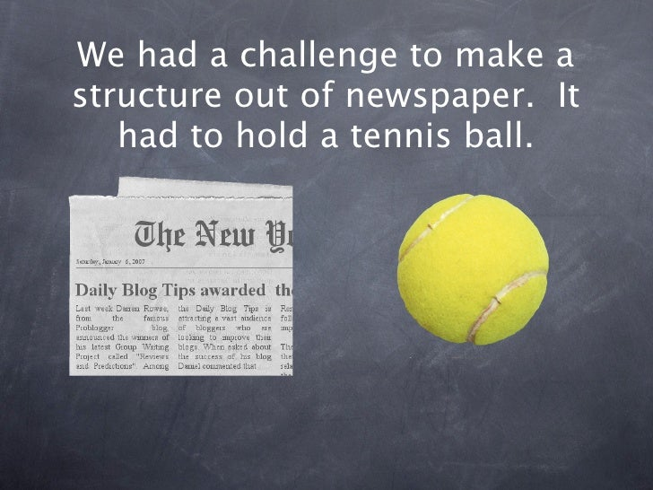We had a challenge to make a structure out of newspaper. It    had to hold a tennis ball.