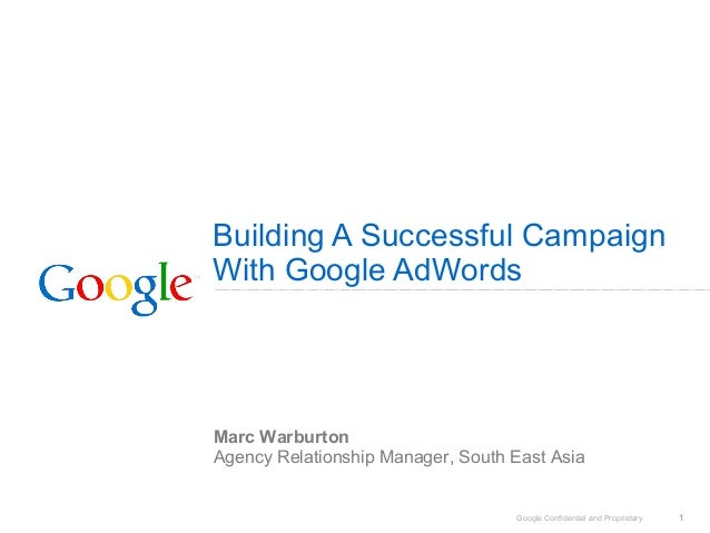 Google Confidential and Proprietary 1 Building A Successful Campaign With Google AdWords Marc Warburton Agency Relationshi...