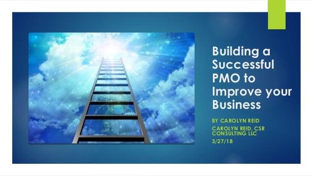 Building a Successful PMO to Improve your Business BY CAROLYN REID CAROLYN REID, CSR CONSULTING LLC 3/27/18