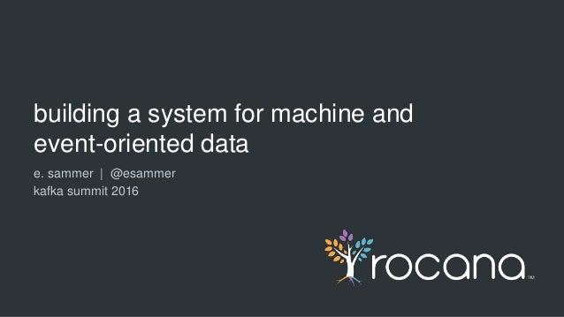 building a system for machine and event-oriented data e. sammer | @esammer kafka summit 2016