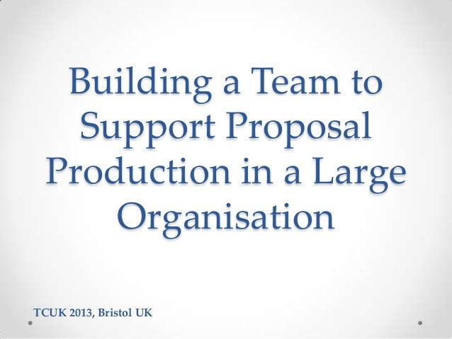 Building a Team to Support Proposal Production in a Large Organisation TCUK 2013, Bristol UK