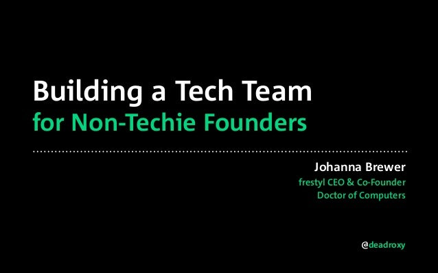 @deadroxy Building a Tech Team for Non-Techie Founders Johanna Brewer frestyl CEO & Co-Founder Doctor of Computers
