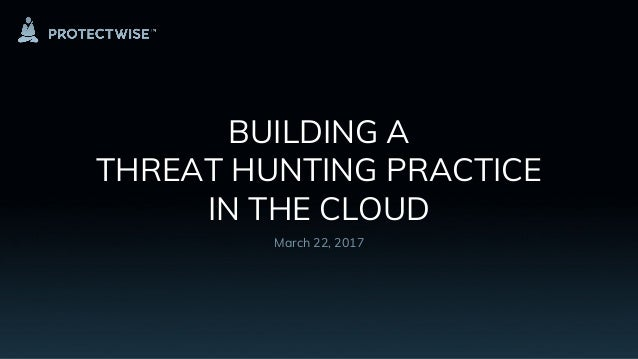BUILDING A THREAT HUNTING PRACTICE IN THE CLOUD March 22, 2017