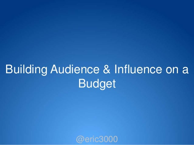Building Audience & Influence on a              Budget             @eric3000              @eric3000