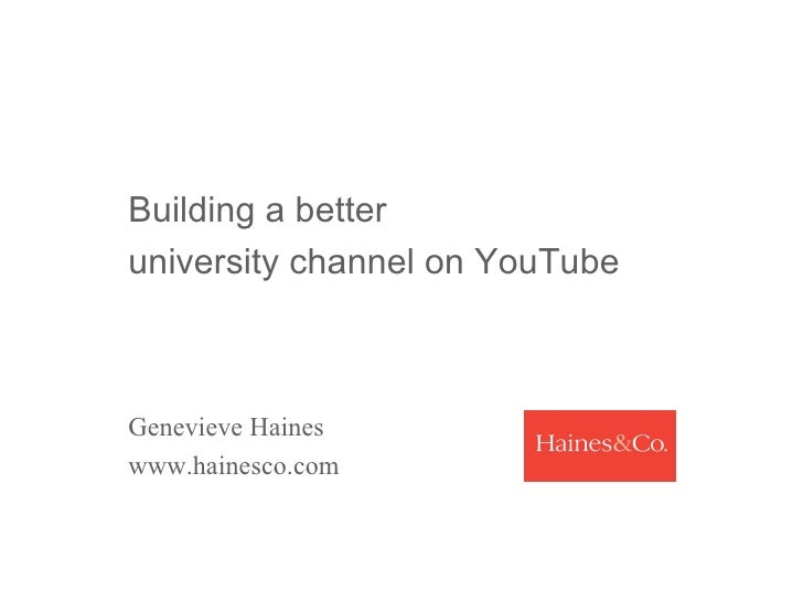 Building a better  university channel on YouTube  Genevieve Haines www.hainesco.com