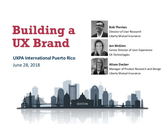 Building a UX Brand Bob Thomas Director of User Research Liberty Mutual Insurance Alison Decker Manager of Product Researc...