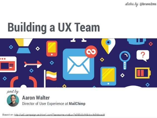 Building a UX Team Based on: http://us5.campaign-archive1.com/?awesome=no&u=7e093c5cf4&id=cfe9dbcac8 @bruno2ms Aaron Walte...