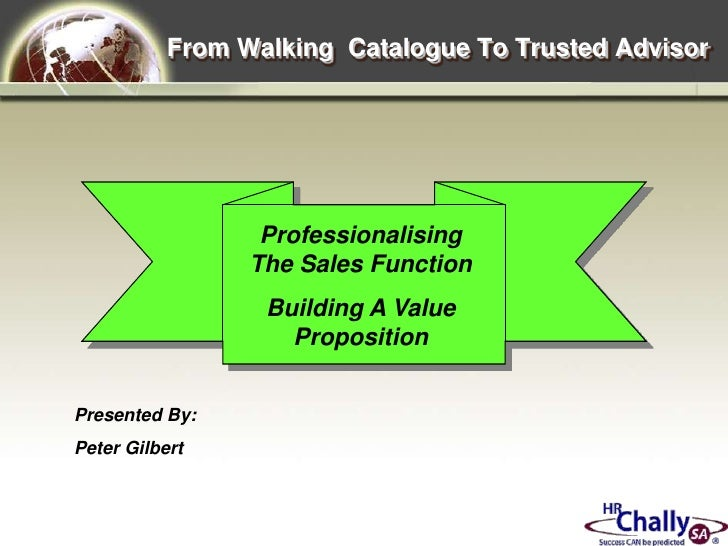 From Walking  Catalogue To Trusted Advisor<br />Professionalising The Sales Function<br />Building A Value Proposition<br ...