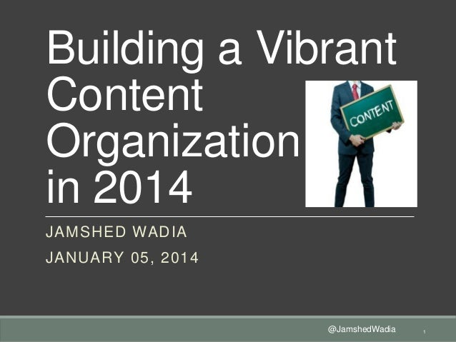 Building a Vibrant Content Organization in 2014 JAMSHED WADIA  JANUARY 05, 2014  @JamshedWadia  1