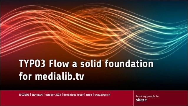 TYPO3 Flow a solid foundation for medialib.tv T3CONDE | Stuttgart | october 2013 | dominique feyer | ttree | www.ttree.ch...