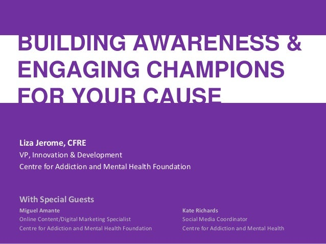 BUILDING AWARENESS &ENGAGING CHAMPIONSFOR YOUR CAUSELiza Jerome, CFREVP, Innovation & DevelopmentCentre for Addiction and ...