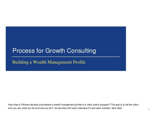 Process for Growth Consulting  Building a Wealth Management Profile  1  How does a FA/team develop and present a wealth ma...