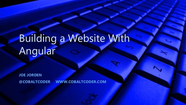 Building a Website With Angular JOE JORDEN @COBALTCODER WWW.COBALTCODER.COM