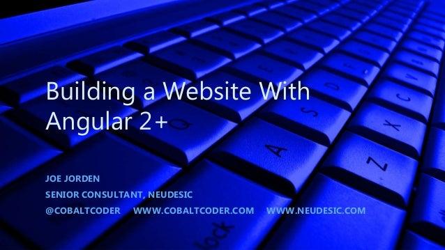 Building a Website With Angular 2+ JOE JORDEN SENIOR CONSULTANT, NEUDESIC @COBALTCODER WWW.COBALTCODER.COM WWW.NEUDESIC.COM