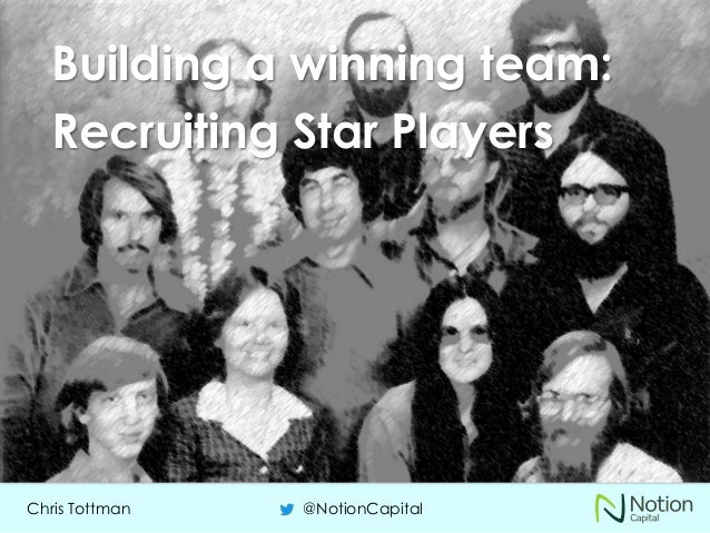 Chris Tottman @NotionCapital Building a winning team: Recruiting Star Players