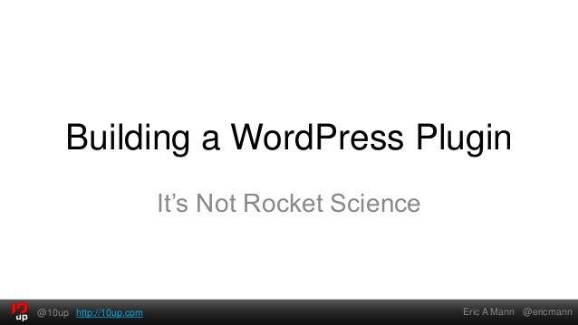 Building a WordPress Plugin                        It's Not Rocket Science@10up http://10up.com                           ...