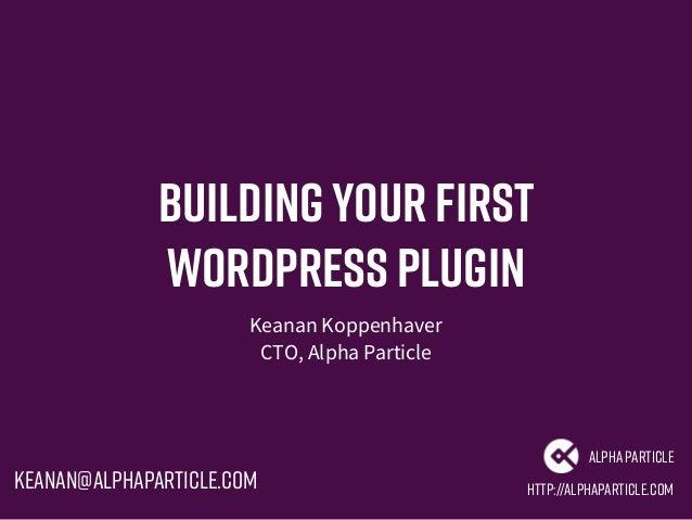 Buildingyour First WordPress Plugin Keanan Koppenhaver CTO, Alpha Particle http://alphaparticle.com AlphaParticle keanan@a...