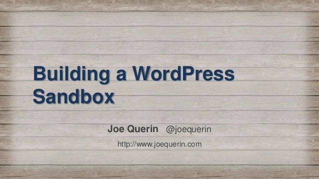 Building a WordPress Sandbox Joe Querin @joequerin http://www.joequerin.com