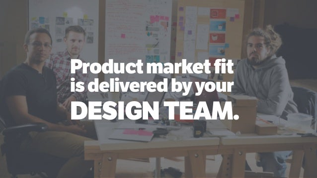 Productmarketfit isdeliveredbyyour DESIGNTEAM.