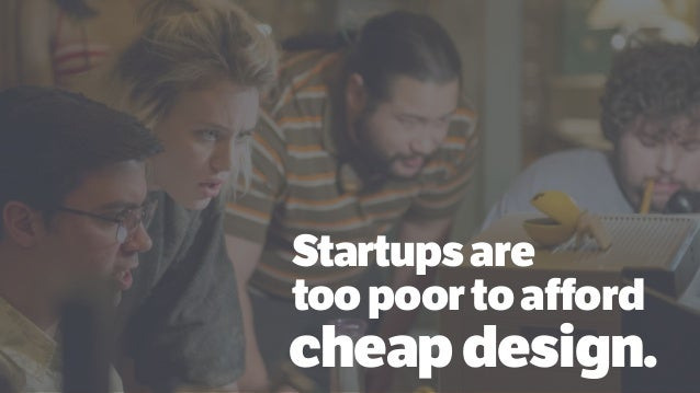 Startupsare toopoortoafford cheapdesign.