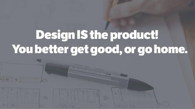 DesignIStheproduct! Youbettergetgood,orgohome.