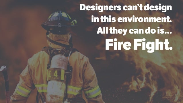 Designerscan'tdesign inthisenvironment. Alltheycandois… FireFight.