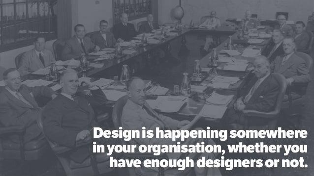 Designishappeningsomewhere inyourorganisation,whetheryou haveenoughdesignersornot.