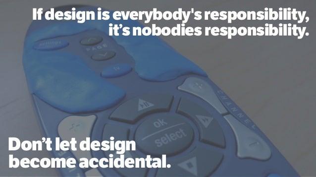 Don'tletdesign becomeaccidental. Ifdesigniseverybody'sresponsibility, it'snobodiesresponsibility.