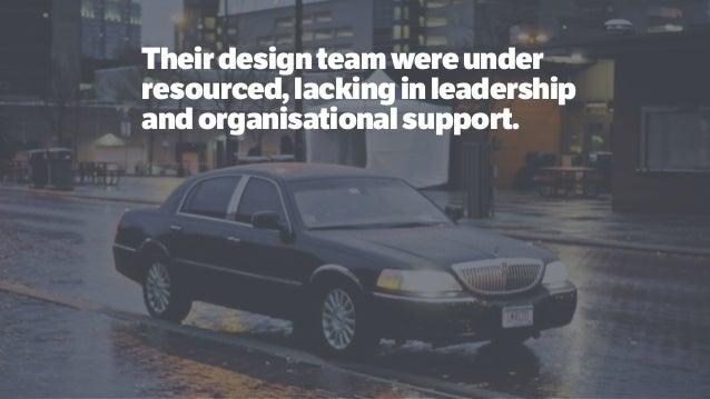 Theirdesignteamwereunder resourced,lackinginleadership andorganisationalsupport.