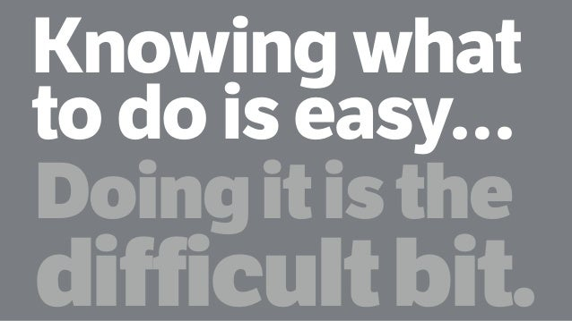 Knowing what to do is easy… Doingitisthe difficultbit.